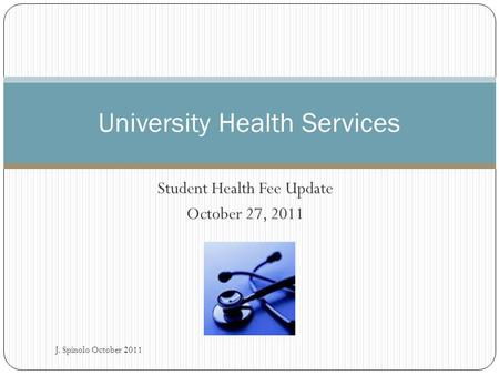 Student Health Fee Update October 27, 2011 University Health Services J. Spinolo October 2011.