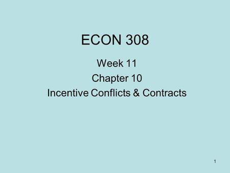ECON 308 Week 11 Chapter 10 Incentive Conflicts & Contracts 1.