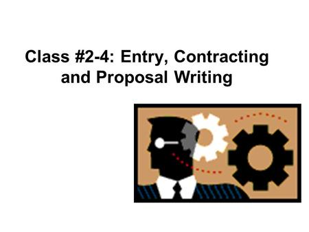 Class #2-4: Entry, Contracting and Proposal Writing.