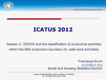 Expert Group Meeting on the revision of ICATUS, 11- 13 June 2012, New York ICATUS 2012 Session 2: ICATUS and the classification of productive activities.