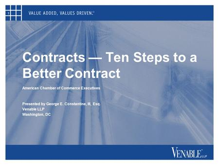 1 Contracts — Ten Steps to a Better Contract American Chamber of Commerce Executives Presented by George E. Constantine, III, Esq. Venable LLP Washington,