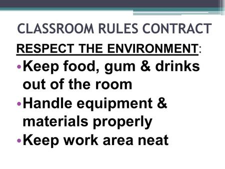 CLASSROOM RULES CONTRACT RESPECT THE ENVIRONMENT: Keep food, gum & drinks out of the room Handle equipment & materials properly Keep work area neat.