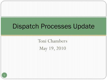 Toni Chambers May 19, 2010 Dispatch Processes Update 1.