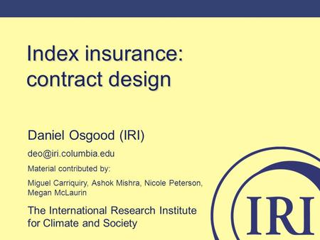 Index insurance: contract design Daniel Osgood (IRI) Material contributed by: Miguel Carriquiry, Ashok Mishra, Nicole Peterson, Megan.