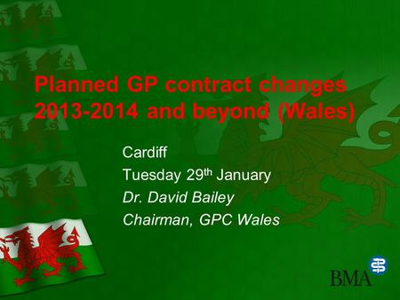 Planned GP contract changes 2013-2014 and beyond (Wales) Cardiff Tuesday 29 th January Dr. David Bailey Chairman, GPC Wales.