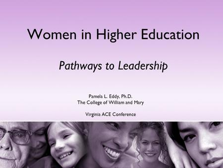 Women in Higher Education Pathways to Leadership Pamela L. Eddy, Ph.D. The College of William and Mary Virginia ACE Conference.