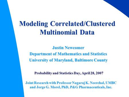 Modeling Correlated/Clustered Multinomial Data Justin Newcomer Department of Mathematics and Statistics University of Maryland, Baltimore County Probability.
