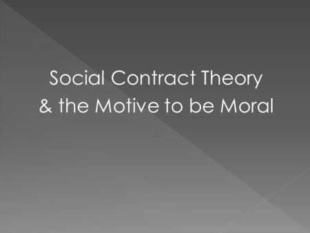 Social Contract Theory & the Motive to be Moral. Hobbes 1588-1679 State of Nature Human beings always act out of perceived self-interest, we invariably.