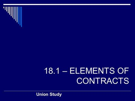 18.1 – ELEMENTS OF CONTRACTS Union Study. Classifying Contracts  A contract is… …a legally binding agreement between two or more competent parties 