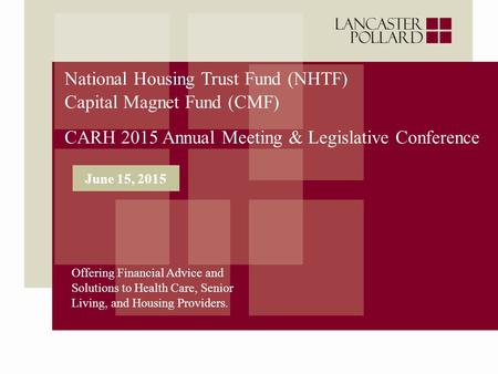 National Housing Trust Fund (NHTF) Capital Magnet Fund (CMF) CARH 2015 Annual Meeting & Legislative Conference Offering Financial Advice and Solutions.