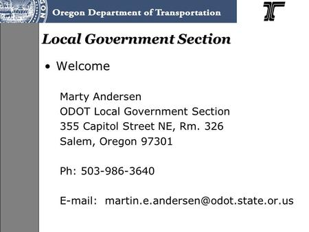 Local Government Section Welcome Marty Andersen ODOT Local Government Section 355 Capitol Street NE, Rm. 326 Salem, Oregon 97301 Ph: 503-986-3640 E-mail: