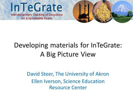 Developing materials for InTeGrate: A Big Picture View David Steer, The University of Akron Ellen Iverson, Science Education Resource Center.