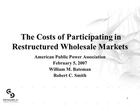 1 The Costs of Participating in Restructured Wholesale Markets American Public Power Association February 5, 2007 William M. Bateman Robert C. Smith.