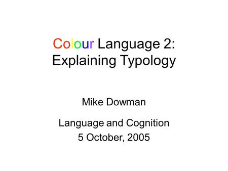 Colour Language 2: Explaining Typology Mike Dowman Language and Cognition 5 October, 2005.