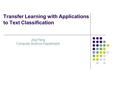 Transfer Learning with Applications to Text Classification Jing Peng Computer Science Department.