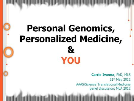 Personal Genomics, Personalized Medicine, & YOU Carrie Iwema, PhD, MLS 21 st May 2012 AAAS/Science Translational Medicine panel discussion; MLA 2012.