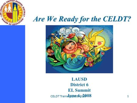CELDT Training 2008-2009 1 Are We Ready for the CELDT? LAUSD District 6 EL Summit June 6, 2008.