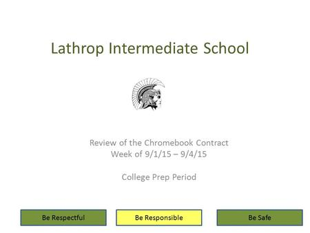 Lathrop Intermediate School Review of the Chromebook Contract Week of 9/1/15 – 9/4/15 College Prep Period Be RespectfulBe ResponsibleBe Safe.
