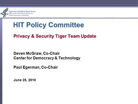 HIT Policy Committee Privacy & Security Tiger Team Update Deven McGraw, Co-Chair Center for Democracy & Technology Paul Egerman, Co-Chair June 25, 2010.