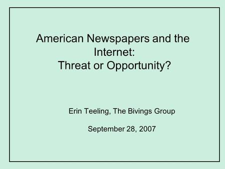 American Newspapers and the Internet: Threat or Opportunity? Erin Teeling, The Bivings Group September 28, 2007.