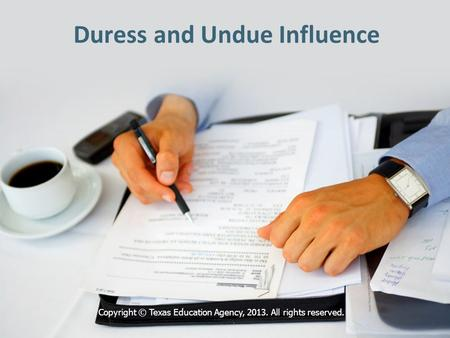 Duress and Undue Influence Copyright © Texas Education Agency, 2013. All rights reserved.