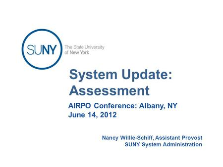 System Update: Assessment AIRPO Conference: Albany, NY June 14, 2012 Nancy Willie-Schiff, Assistant Provost SUNY System Administration.