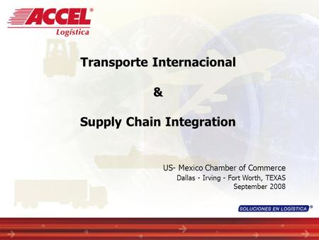 Transporte Internacional & Supply Chain Integration US- Mexico Chamber of Commerce Dallas - Irving - Fort Worth, TEXAS September 2008.