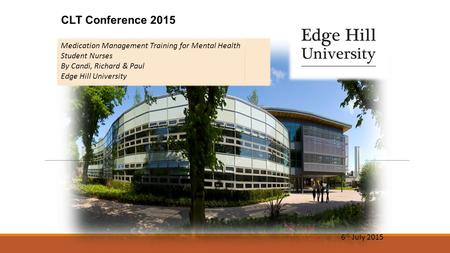 CLT Conference 2015 6 th July 2015 Medication Management Training for Mental Health Student Nurses By Candi, Richard & Paul Edge Hill University.