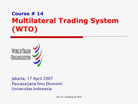 Pos M. Hutabarat PhD Course # 14 Multilateral Trading System (WTO) Jakarta, 17 April 2007 Pascasarjana Ilmu Ekonomi Universitas Indonesia.