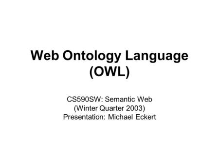 Michael Eckert1CS590SW: Web Ontology Language (OWL) Web Ontology Language (OWL) CS590SW: Semantic Web (Winter Quarter 2003) Presentation: Michael Eckert.