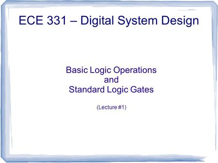 Basic Logic Operations and Standard Logic Gates (Lecture #1) ECE 331 – Digital System Design.