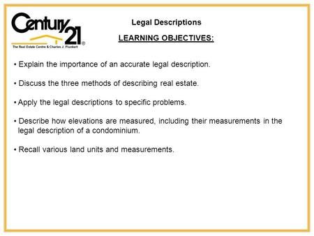 Legal Descriptions LEARNING OBJECTIVES: Explain the importance of an accurate legal description. Discuss the three methods of describing real estate. Apply.
