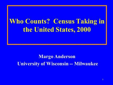 1 Who Counts? Census Taking in the United States, 2000 Margo Anderson University of Wisconsin -- Milwaukee.