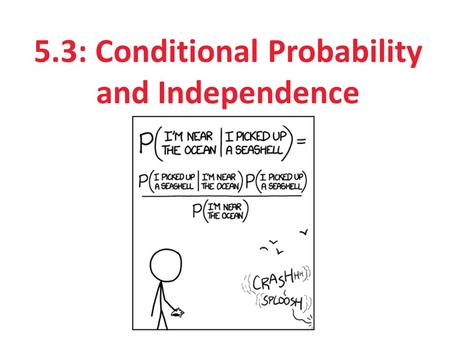 5.3: Conditional Probability and Independence. After this section, you should be able to… DEFINE conditional probability COMPUTE conditional probabilities.