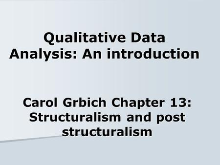 Qualitative Data Analysis: An introduction Carol Grbich Chapter 13: Structuralism and post structuralism.