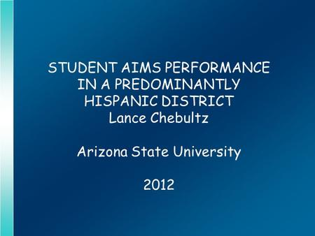 STUDENT AIMS PERFORMANCE IN A PREDOMINANTLY HISPANIC DISTRICT Lance Chebultz Arizona State University 2012.