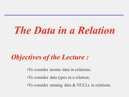 The Data in a Relation To consider atomic data in relations; To consider data types in a relation; To consider missing data & NULLs in relations. Objectives.