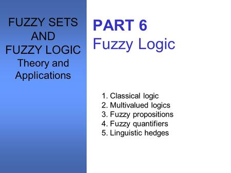 PART 6 Fuzzy Logic 1. Classical logic 2. Multivalued logics 3. Fuzzy propositions 4. Fuzzy quantifiers 5. Linguistic hedges FUZZY SETS AND FUZZY LOGIC.