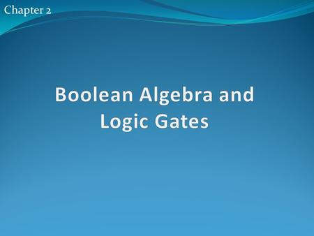 Chapter 2. Outlines 2.1 Introduction 2.2 Basic Definitions 2.3 Axiomatic Definition of Boolean Algebra 2.4 Basic thermos and proprieties of Boolean Algebra.