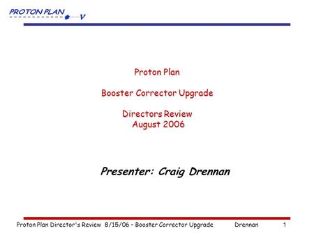 Proton Plan Director's Review 8/15/06 – Booster Corrector UpgradeDrennan1 Proton Plan Booster Corrector Upgrade Directors Review August 2006 Presenter: