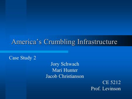 America's Crumbling Infrastructure Case Study 2 Jory Schwach Mari Hunter Jacob Christianson CE 5212 Prof. Levinson.