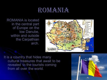 ROMANIA ROMANIA is located in the central part of Europe on the low Danube, within and outside the Carpathian arch. It is a country that hides many cultural.