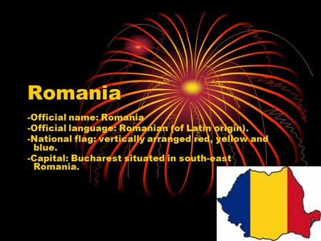 Romania -Official name: Romania -Official language: Romanian (of Latin origin). -National flag: vertically arranged red, yellow and blue. -Capital: Bucharest.