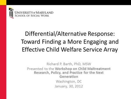 Richard P. Barth, PhD, MSW Presented to the Workshop on Child Maltreatment Research, Policy, and Practice for the Next Generation Washington, DC January,