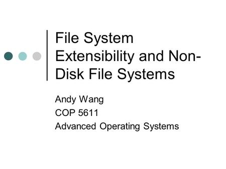 File System Extensibility <strong>and</strong> Non- Disk File Systems Andy Wang COP 5611 Advanced Operating Systems.