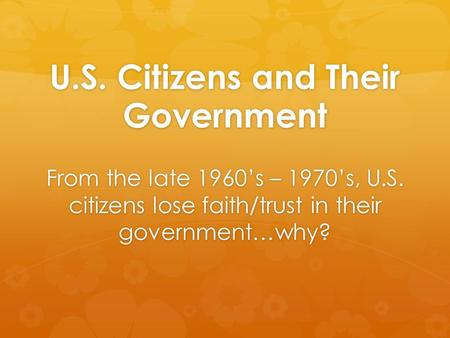 U.S. Citizens and Their Government From the late 1960's – 1970's, U.S. citizens lose faith/trust in their government…why?
