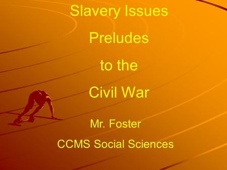 Slavery Issues Preludes to the Civil War Mr. Foster CCMS Social Sciences.
