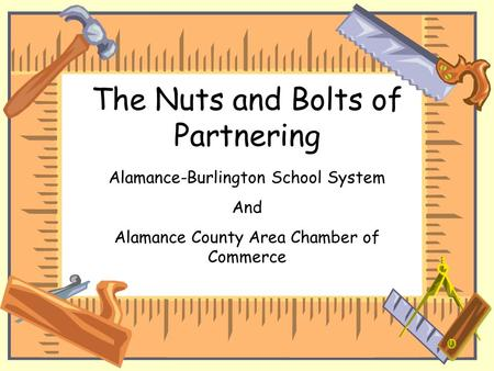 The Nuts and Bolts of Partnering Alamance-Burlington School System And Alamance County Area Chamber of Commerce.