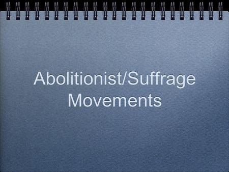 "Abolitionist/Suffrage Movements. Abolitionist Those people that opposed and wanted to ""abolish"" slavery."