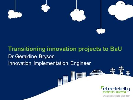 1 Transitioning innovation projects to BaU Dr Geraldine Bryson Innovation Implementation Engineer.